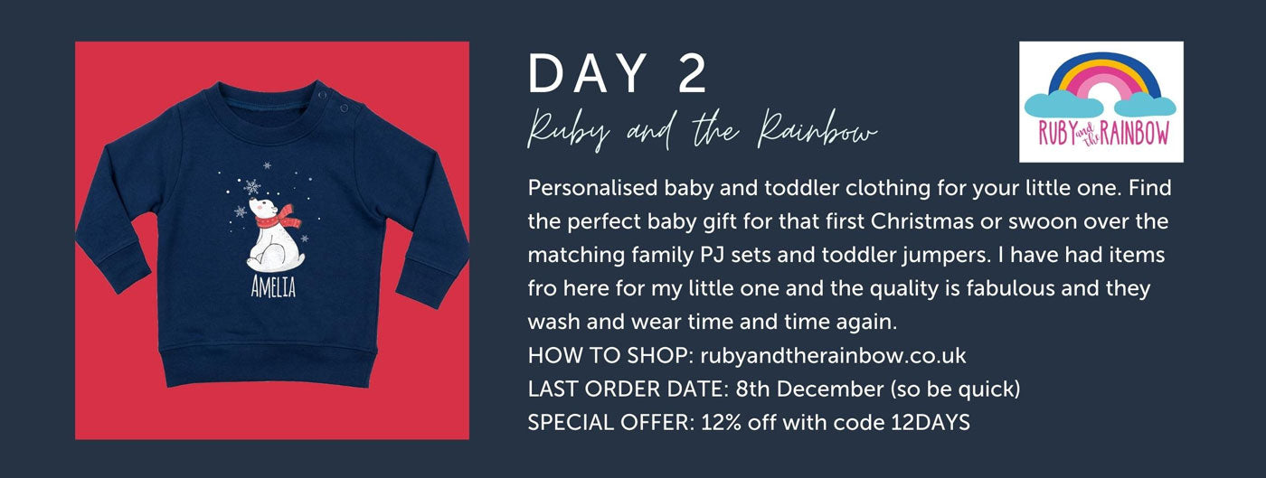 Day 2 - Ruby And The Rainbow - Personalised baby and toddler clothing for your little one. Find the perfect baby gift for that first Christmas or swoon over the matching family PJ sets and toddler jumpers. I have had items fro here for my little one and the quality is fabulous and they wash and wear time and time again. HOW TO SHOP: rubyandtherainbow.co.uk LAST ORDER DATE: 8th December (so be quick) SPECIAL OFFER: 12% off with code 12DAYS