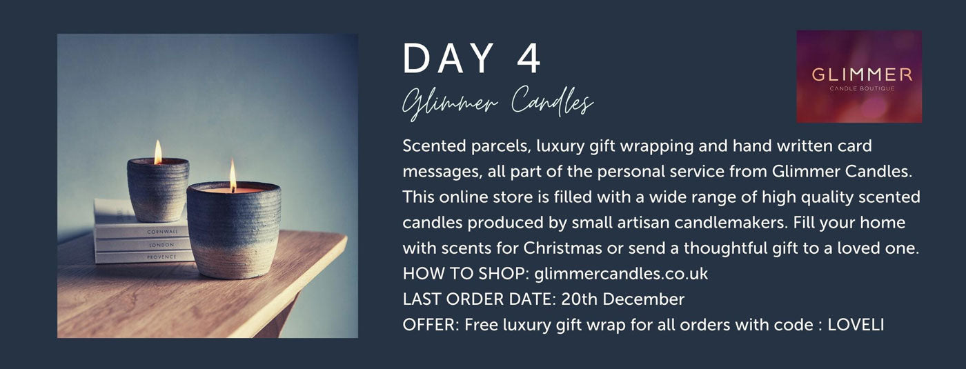 Day 4 - Glimmer Candles - Scented parcels, luxury gift wrapping and hand written card messages, all part of the personal service from Glimmer Candles. This online store is filled with a wide range of high quality scented candles produced by small artisan candlemakers. Fill your home with scents for Christmas or send a thoughtful gift to a loved one. HOW TO SHOP: glimmercandles.co.uk LAST ORDER DATE: 20th December  OFFER: Free luxury gift wrap for all orders with code : LOVELI