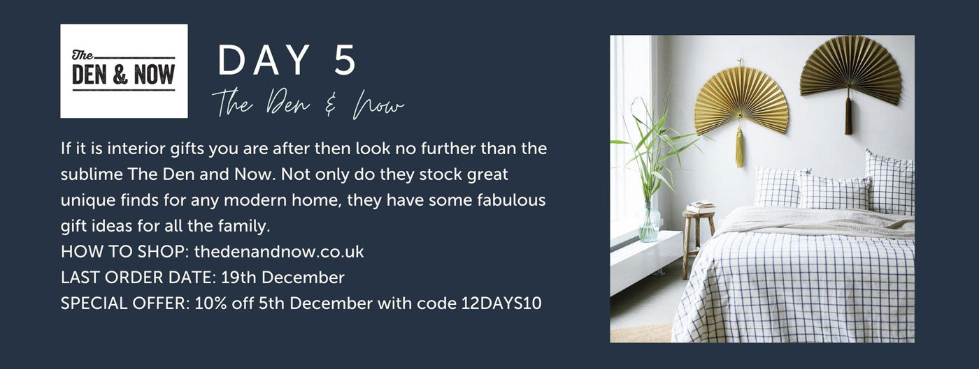 Day 5 - The Den and Now - If it is interior gifts you are after then look no further than the sublime The Den and Now. Not only do they stock great unique finds for any modern home, they have some fabulous gift ideas for all the family.  HOW TO SHOP: thedenandnow.co.uk LAST ORDER DATE: 19th December SPECIAL OFFER: 10% off 5th December with code 12DAYS10