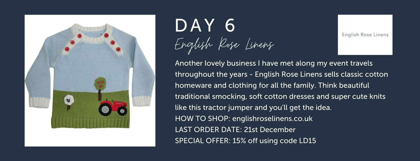 Day 6 - English Rose Linens - Another lovely business I have met along my event travels throughout the years - English Rose Linens sells classic cotton homeware and clothing for all the family. Think beautiful traditional smocking, soft cotton dresses and super cute knits like this tractor jumper and you'll get the idea. HOW TO SHOP: englishroselinens.co.uk LAST ORDER DATE: 21st December SPECIAL OFFER: 15% off using code LD15