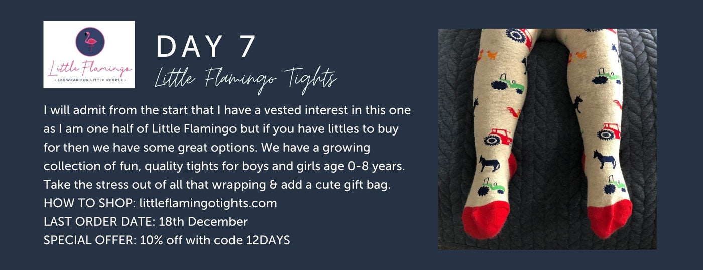 Day 7 - Little Flamingo Tights - I will admit from the start that I have a vested interest in this one as I am one half of Little Flamingo but if you have littles to buy for then we have some great options. We have a growing collection of fun, quality tights for boys and girls age 0-8 years. Take the stress out of all that wrapping & add a cute gift bag. HOW TO SHOP: littleflamingotights.com LAST ORDER DATE: 18th December  SPECIAL OFFER: 10% off with code 12DAYS