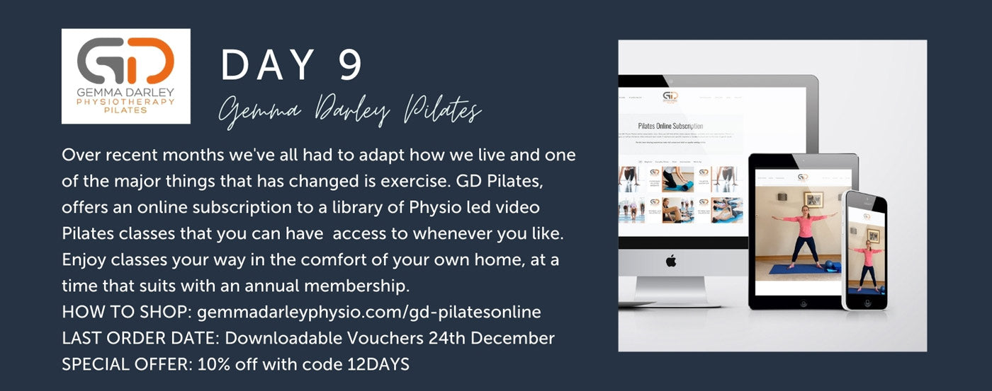 Day 9 - GD Pilates - Over recent months we've all had to adapt how we live and one of the major things that has changed is exercise. GD Pilates, offers an online subscription to a library of Physio led video Pilates classes that you can have  access to whenever you like. Enjoy classes your way in the comfort of your own home, at a time that suits with an annual membership.  HOW TO SHOP: gemmadarleyphysio.com/gd-pilatesonline LAST ORDER DATE: Downloadable Vouchers 24th December SPECIAL OFFER: 10% off with code 12DAYS