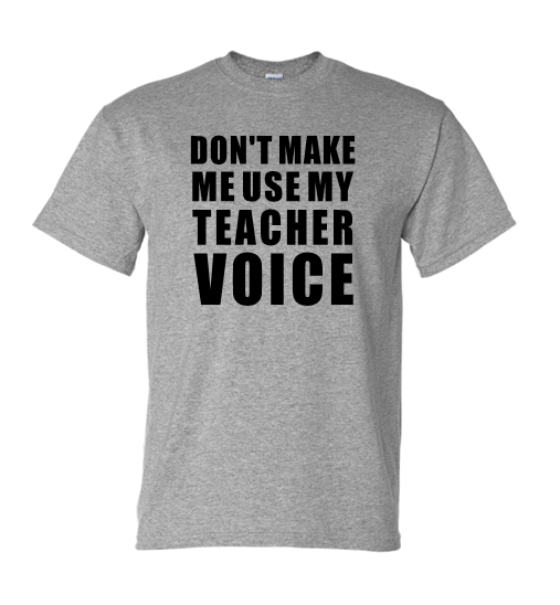 Don't Make Me Use My Teach Voice T-Shirt