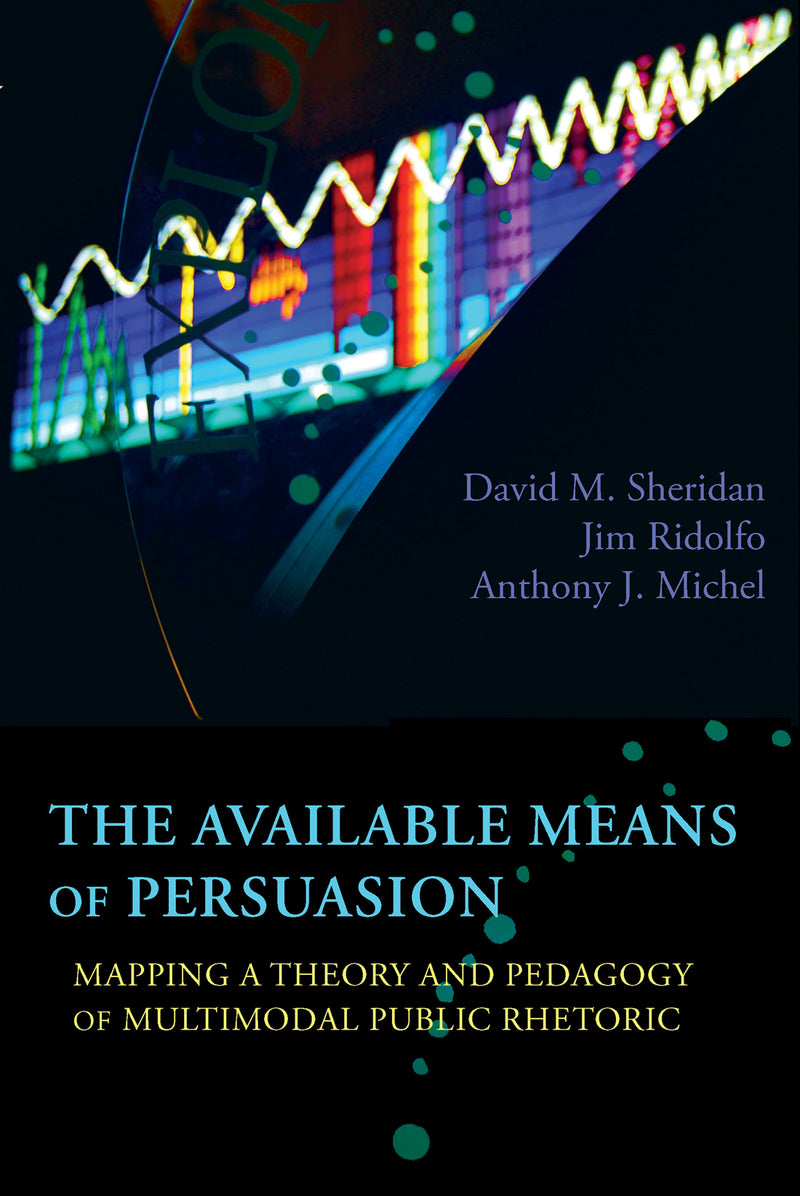 The Available Means of Persuasion: Mapping a Theory and Pedagogy of Multimodal Public Rhetoric