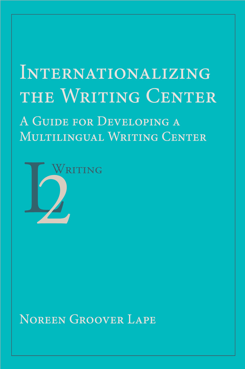Internationalizing the Writing Center: A Guide for Developing a Multilingual Writing Center