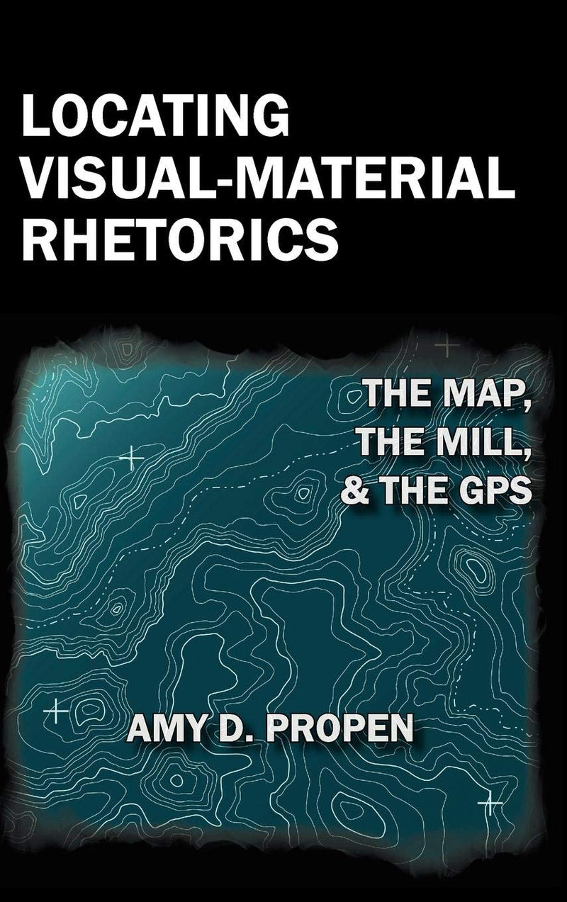 Locating Visual-Material Rhetorics: The Map, the Mill, and the GPS