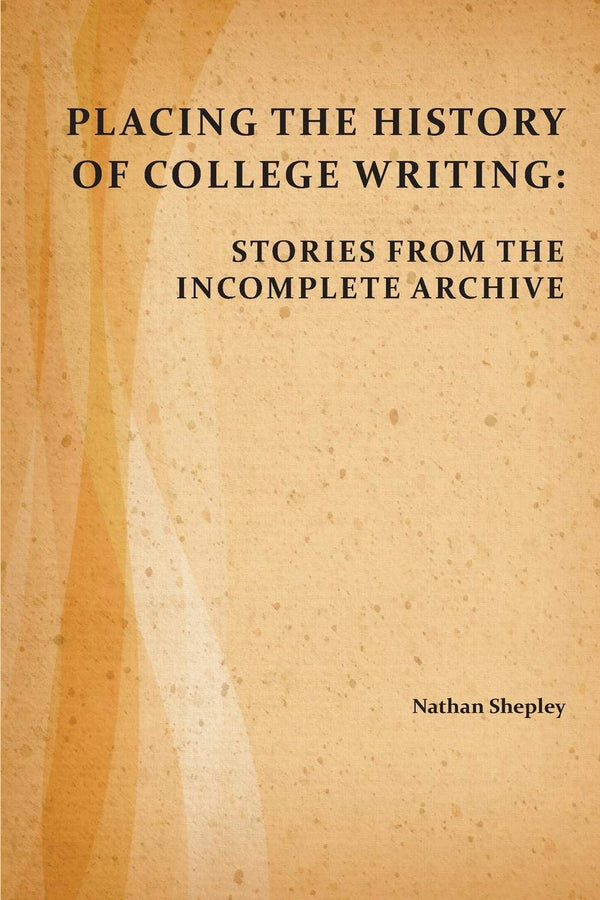 Placing the History of College Writing: Stories from the Incomplete Archive