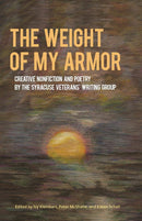 The Weight of My Armor: Creative Nonfiction and Poetry by the Syracuse Veterans' Writing Group