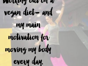 Working out on a vegan diet- and my main motivation for moving my body every day.