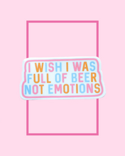 Load image into Gallery viewer, I Wish I Was Full of Beer Not Emotions Sticker