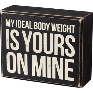 Box Sign - My Ideal Body Weight Is Yours On Mine