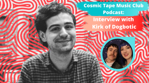 Cosmic Tape Music Club Podcast Episode 6 Kirk of Dogbotic