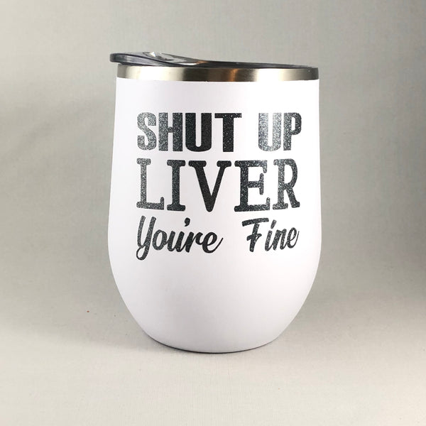 Shut Up Liver Your Fine Wine Tumbler