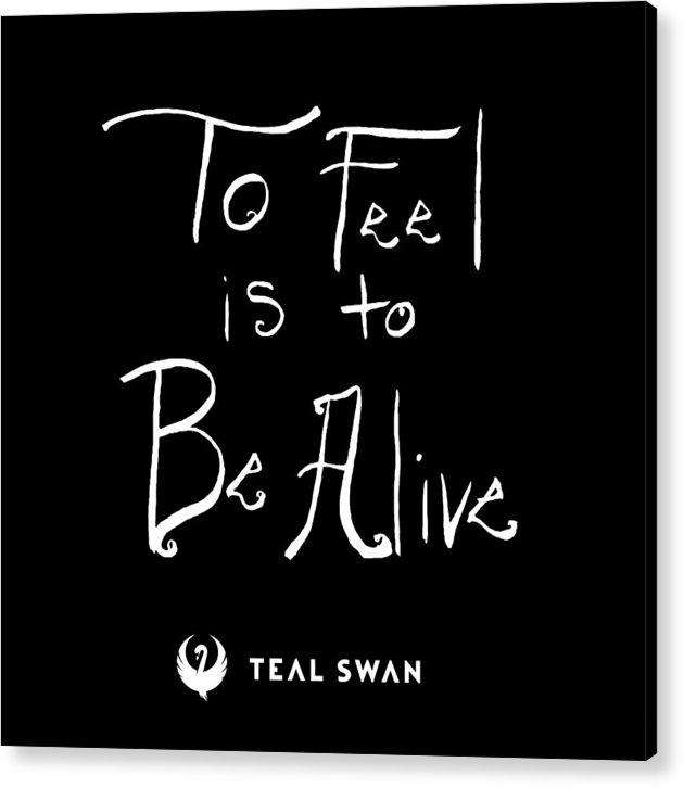 To Feel Is To Be Alive Quote - Acrylic Print
