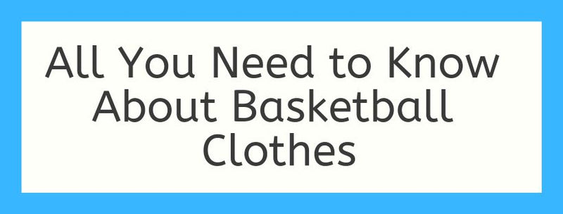 All You Need to Know About Basketball Clothes