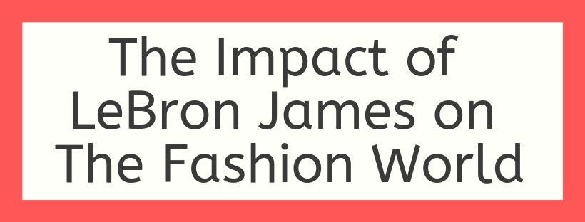 The Impact of LeBron James on The Fashion World