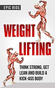 WEIGHT LIFTING: Think Strong, Get Lean and Build a KICK-ASS Body