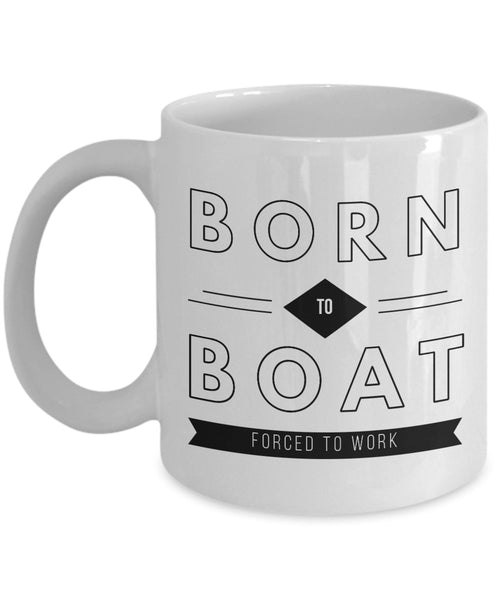 Boating Gift  Born to Boat  Forced to Work  Coffee Mug  Ceramic