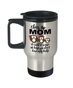 Cheer Up Mom At Least You Don't Have Ugly Kids! Travel Mug Stainless Steel