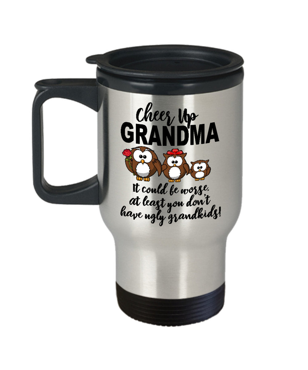 Grandmother Gift  Cheer Up Grandma  At Least You Don't Have Ugly Kids  Travel Mug  Stainless Steel