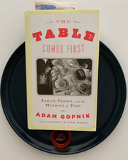 The Table Comes First: Family, France, and the Meaning of Food /by Adam Gopnik
