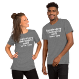 Respiratory Therapists Need Love Too (Multiple Colors) Unisex T-Shirt