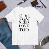 RNs Need Love Too (Unisex)