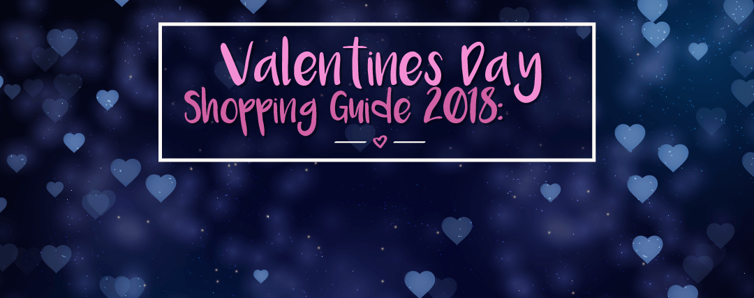 Valentines Day Shopping Guide 2018: From First Dates to Long Time Valentines