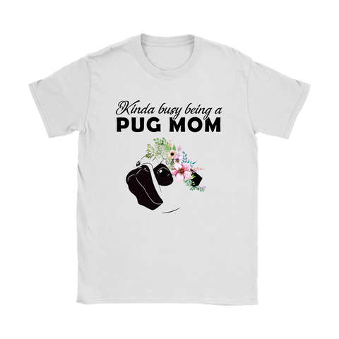 7eae23d78 Kinda Busy Being A Pug Mom For Pug Lover Mothers Day Shirts | Animal Dog  Holiday