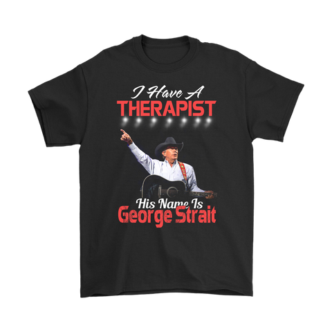 I Have A Therapist His Name Is George Strait Shirts