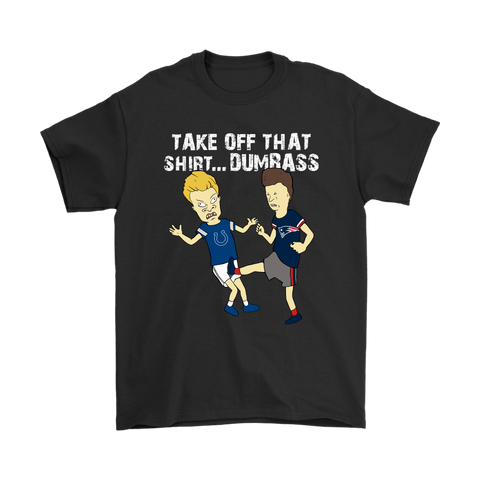 Take Off That Shirt Dumbass Beavis Butt-Head New England Patriots Shirts