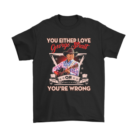 You Either Love George Strait Or You're Wrong Shirts