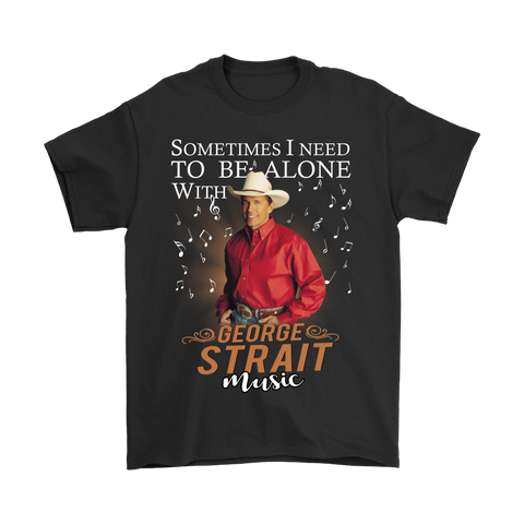 Sometimes I Need To Be Alone With George Strait Music Shirts | Alone Be Alone With George Strait Music