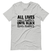 "Load image into Gallery viewer, ""All Lives Can't Matter Until Black Lives Matter"" Unisex T-Shirt"