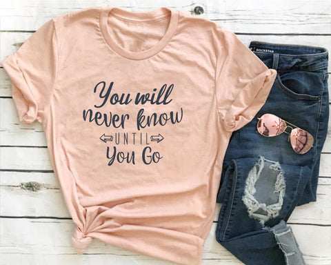You Will Never Know Until You Go Women T-Shirt