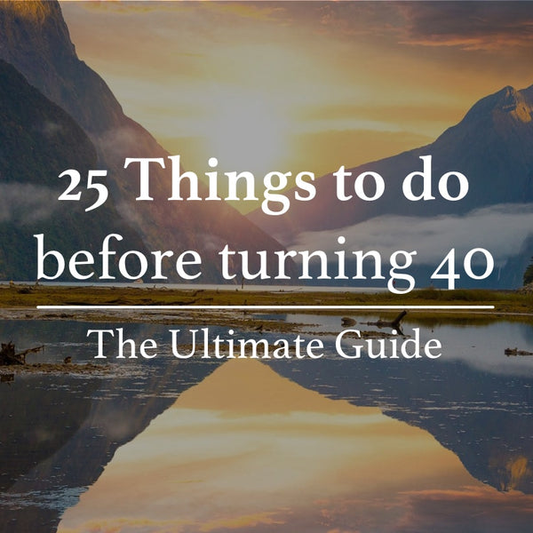 25 Things to do Before 40 - The Ultimate Guide & Bucket List (#9 Is the Best)