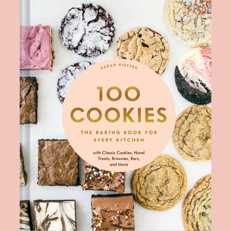 100 Cookies: The Baking Book for Every Kitchen, with Classic Cookies, Novel Treats, Brownies, Bars, and More (Sarah Kieffer)