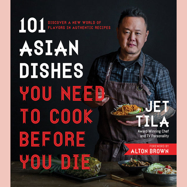 101 Asian Dishes You Need to Cook Before You Die: Discover a New World of Flavors in Authentic Recipes (Jet Tila)