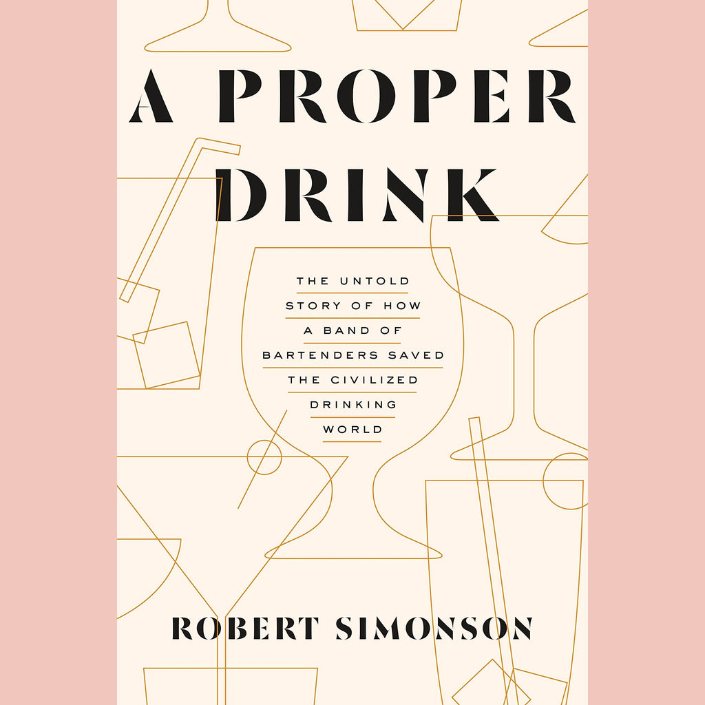 A Proper Drink: The Untold Story of How a Band of Bartenders Saved the Civilized Drinking World (Robert Simonson)