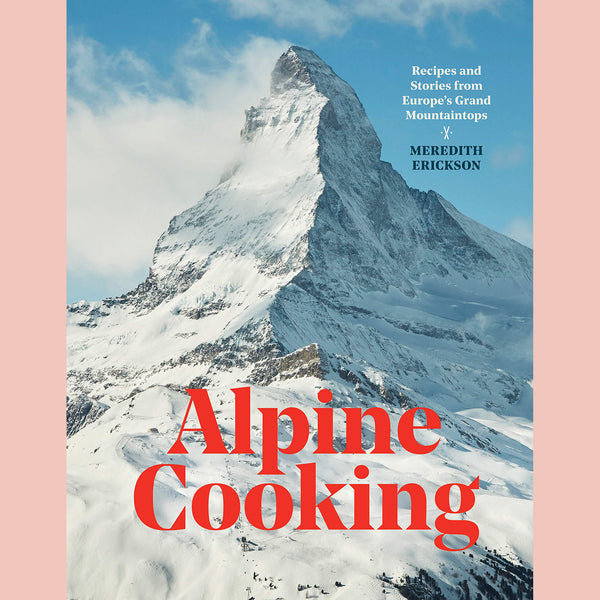 Alpine Cooking: Recipes and Stories from Europe's Grand Mountaintops (Meredith Erickson)