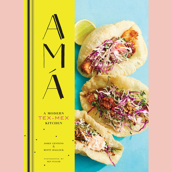 PRE-ORDER Signed Copy of Ama: A Modern Tex-Mex Kitchen (Josef Centeno, Betty Hallock)