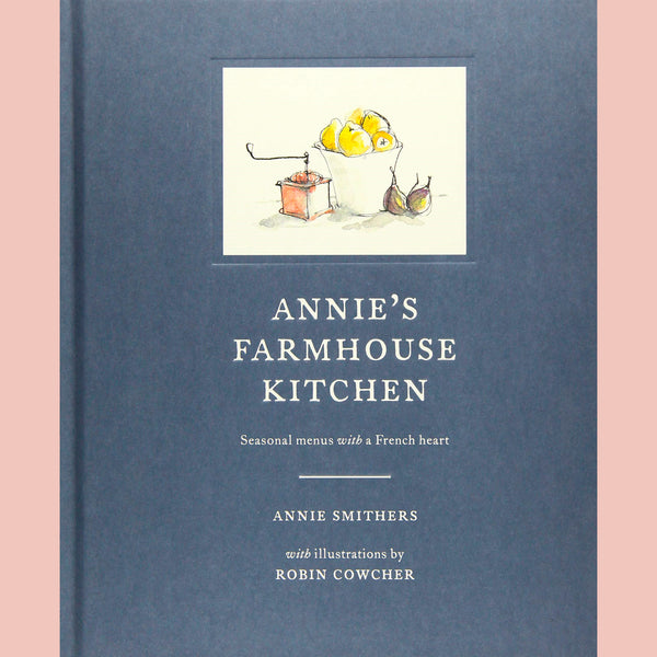 Annie's Farmhouse Kitchen: Seasonal Menus with a French Heart (Annie Smithers)
