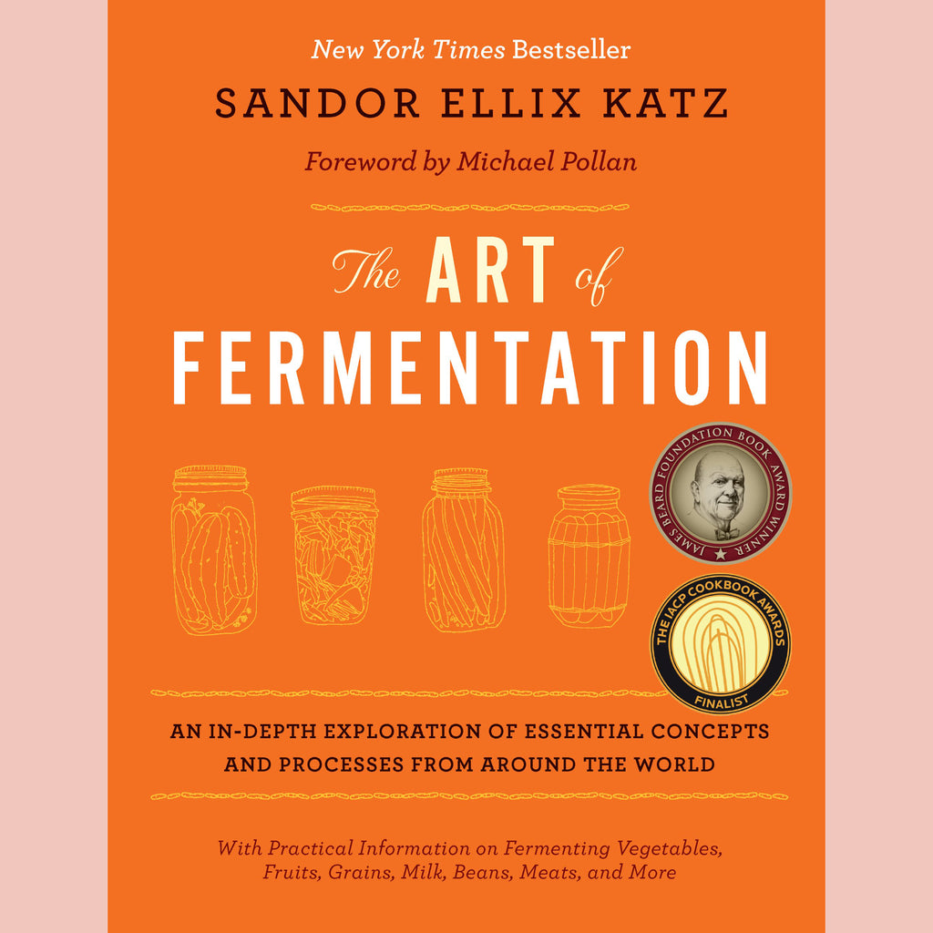 The Art of Fermentation: An In-Depth Exploration of Essential Concepts and Processes from around the World (Sandor Ellix Katz)