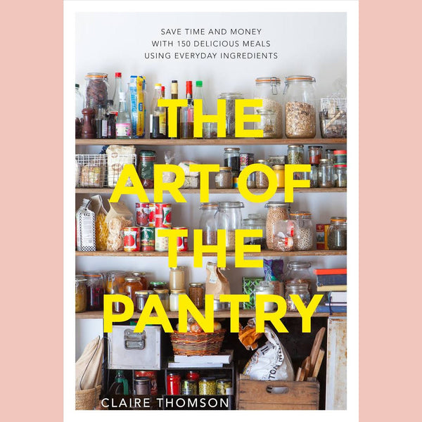 The Art of the Pantry: Save Time and Money with 150 Delicious Meals Using Everyday Ingredients (Claire Thomson)
