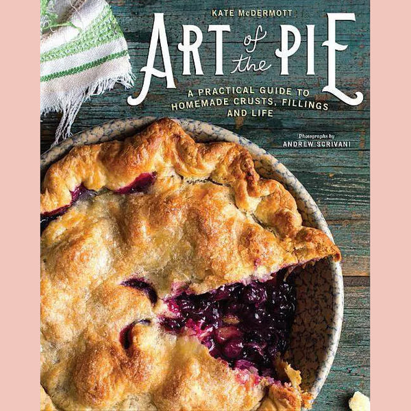 Art of the Pie: A Practical Guide to Homemade Crusts, Fillings, and Life (Kate McDermott)