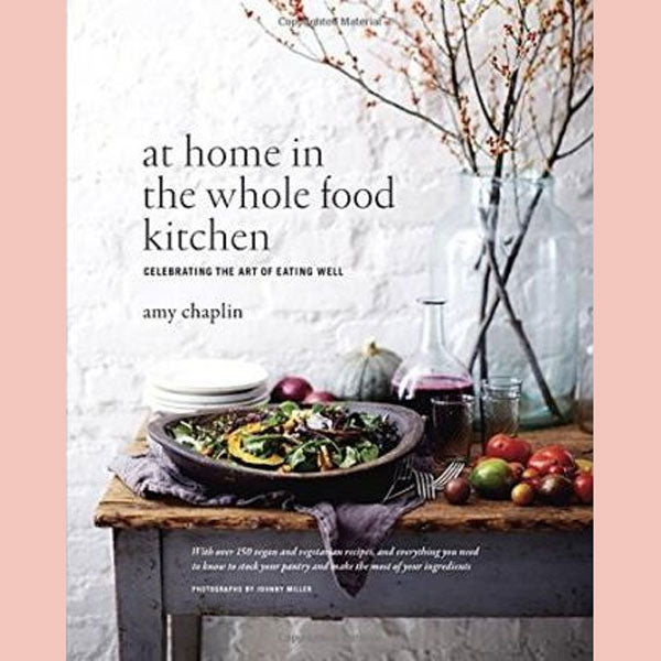 At Home in the Whole Food Kitchen: Celebrating the Art of Eating Well (Amy Chaplin)