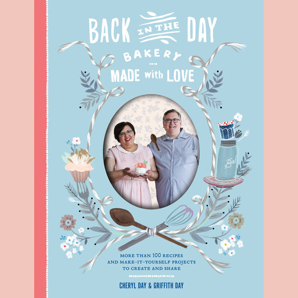 Back in the Day Bakery Made with Love: More than 100 Recipes and Make-It-Yourself Projects to Create and Share (Cheryl Day, Griffith Day)