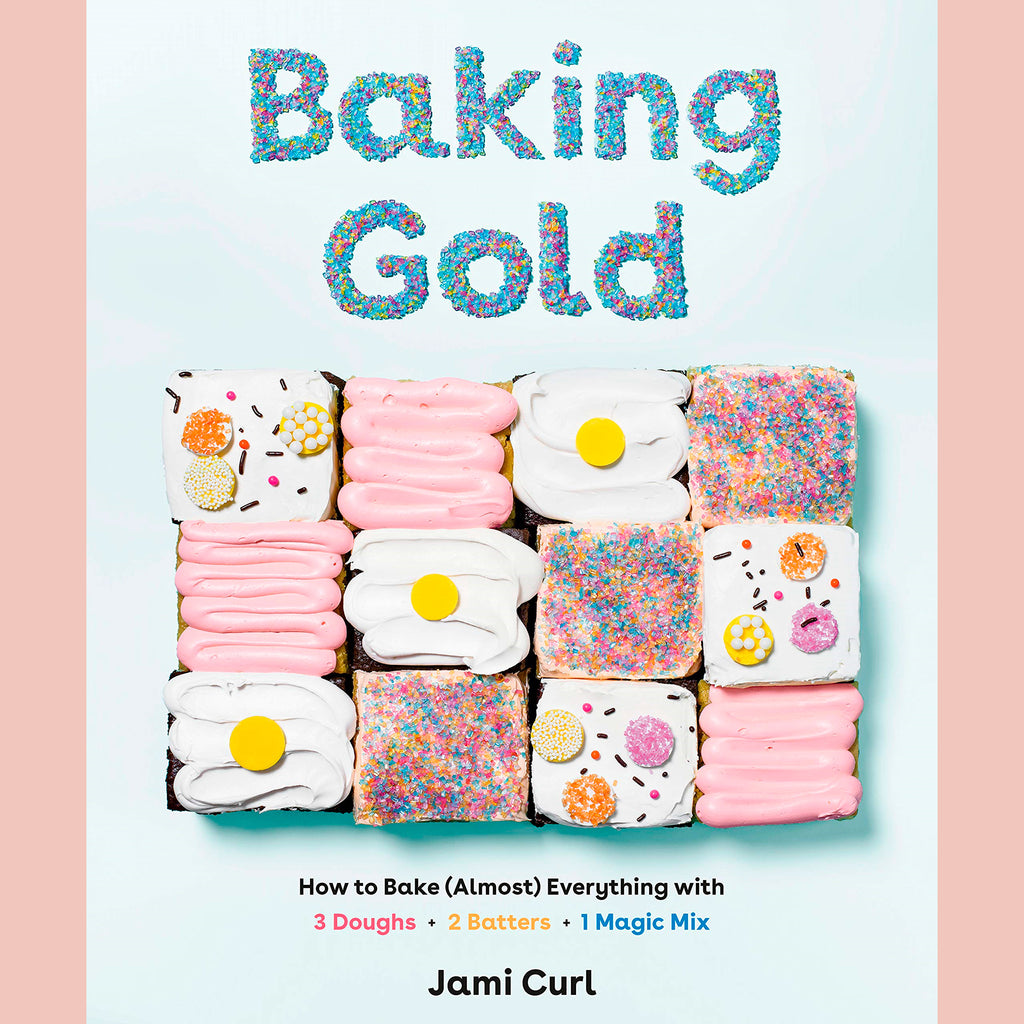 Baking Gold: How to Bake (Almost) Everything with 3 Doughs, 2 Batters, and 1 Magic Mix (Jami Curl)
