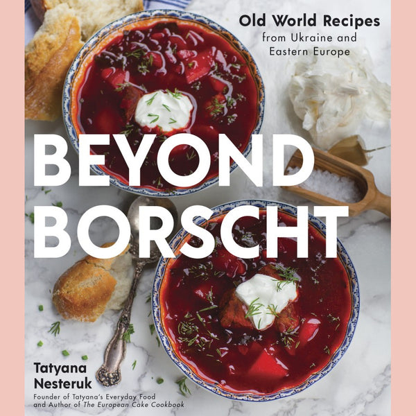 Beyond Borscht: Old-World Recipes from Eastern Europe: Ukraine, Russia, Poland & More (Tatyana Nesteruk)