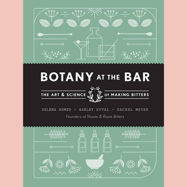 Botany at the Bar: The Art and Science of Making Bitters (Selena Ahmed, Ashley Duval, Rachel Meyers)